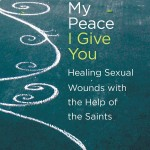 Book Review: <em>My Peace I Give You: Healing Sexual Wounds with the Help of the Saints</em>